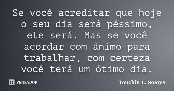 Se você acreditar que hoje o seu dia será péssimo, ele será. Mas se você acordar com ânimo para trabalhar, com certeza você terá um ótimo dia.... Frase de Youchin L. Soares.