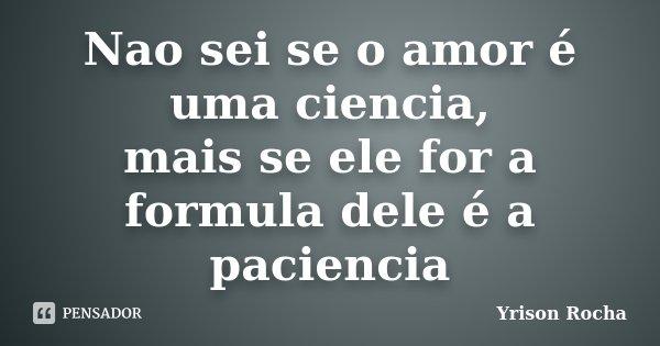Nao sei se o amor é uma ciencia, mais se ele for a formula dele é a paciencia... Frase de Yrison Rocha.