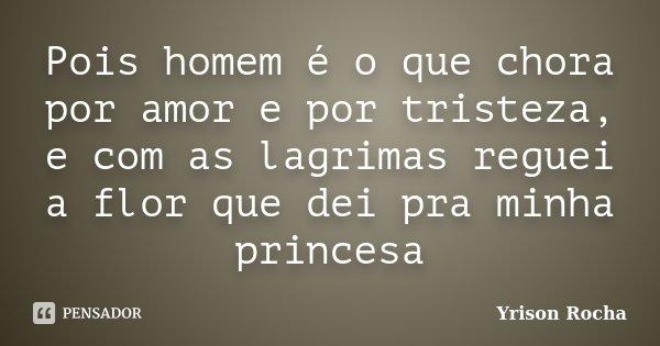 Pois homem é o que chora por amor e por tristeza, e com as lagrimas reguei a flor que dei pra minha princesa... Frase de Yrison Rocha.