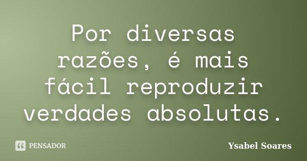 Por diversas razões, é mais fácil reproduzir verdades absolutas.... Frase de Ysabel Soares.