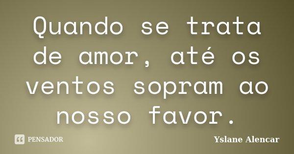 Quando se trata de amor, até os ventos sopram ao nosso favor.... Frase de Yslane Alencar.