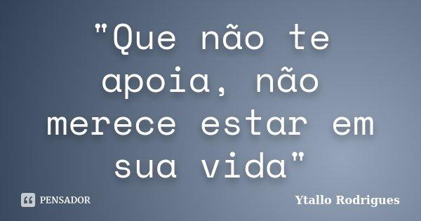 """""""Que não te apoia, não merece estar em sua vida""""... Frase de Ytallo Rodrigues."""