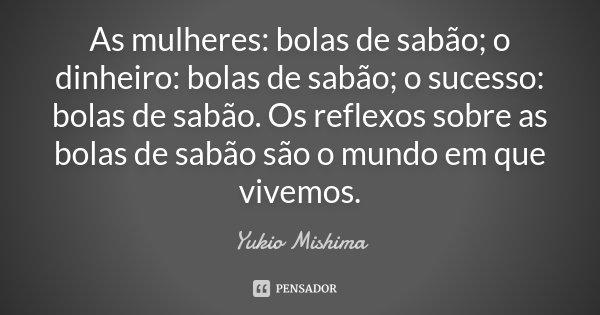 As mulheres: bolas de sabão; o dinheiro: bolas de sabão; o sucesso: bolas de sabão. Os reflexos sobre as bolas de sabão são o mundo em que vivemos.... Frase de Yukio Mishima.