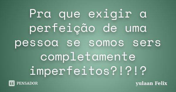 Pra que exigir a perfeição de uma pessoa se somos sers completamente imperfeitos?!?!?... Frase de Yulaan Felix.
