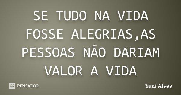 SE TUDO NA VIDA FOSSE ALEGRIAS,AS PESSOAS NÃO DARIAM VALOR A VIDA... Frase de Yuri Alves.