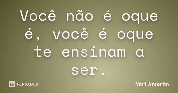 Você não é oque é, você é oque te ensinam a ser.... Frase de Yuri Amorim.