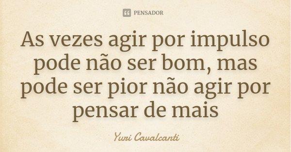 As vezes agir por impulso pode não ser bom, mas pode ser pior não agir por pensar de mais... Frase de Yuri Cavalcanti.