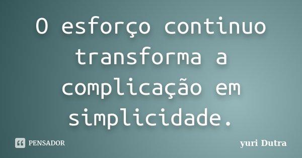 O esforço continuo transforma a complicação em simplicidade.... Frase de yuri Dutra.