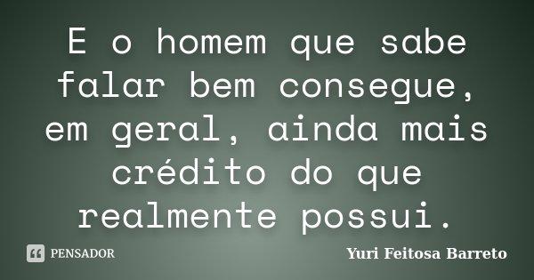 E o homem que sabe falar bem consegue, em geral, ainda mais crédito do que realmente possui.... Frase de Yuri Feitosa Barreto.