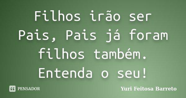 Filhos irão ser Pais, Pais já foram filhos também. Entenda o seu!... Frase de Yuri Feitosa Barreto.