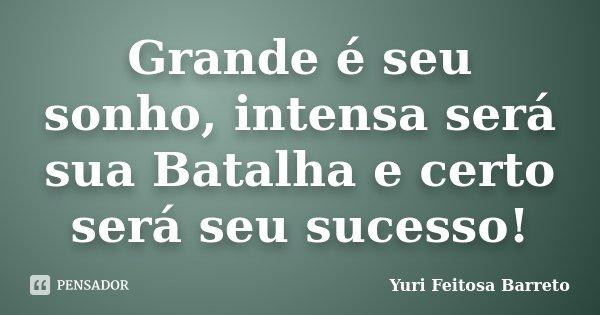 Grande é seu sonho, intensa será sua Batalha e certo será seu sucesso!... Frase de Yuri Feitosa Barreto.