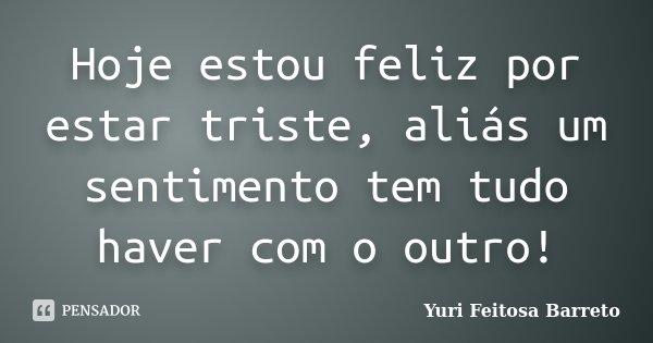 Hoje estou feliz por estar triste, aliás um sentimento tem tudo haver com o outro!... Frase de Yuri Feitosa Barreto.