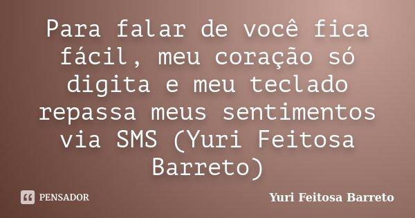 Para falar de você fica fácil, meu coração só digita e meu teclado repassa meus sentimentos via SMS (Yuri Feitosa Barreto)... Frase de Yuri Feitosa Barreto.