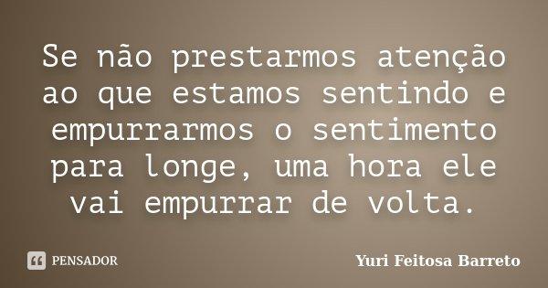 Se não prestarmos atenção ao que estamos sentindo e empurrarmos o sentimento para longe, uma hora ele vai empurrar de volta.... Frase de Yuri Feitosa Barreto.