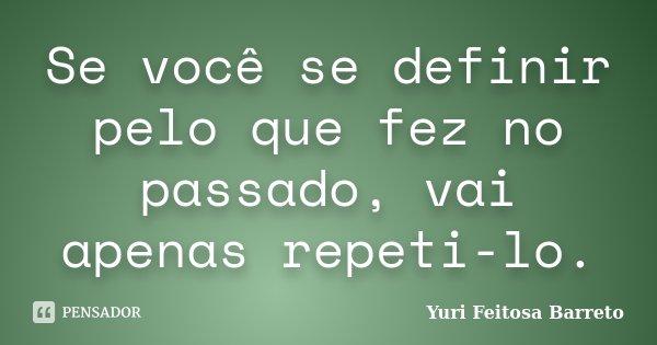 Se você se definir pelo que fez no passado, vai apenas repeti-lo.... Frase de Yuri Feitosa Barreto.