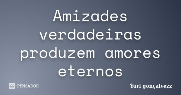Amizades verdadeiras produzem amores eternos... Frase de Yúri Gonçalvezz.