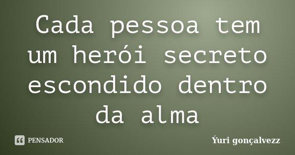 Cada pessoa tem um herói secreto escondido dentro da alma... Frase de Yúri Gonçalvezz.