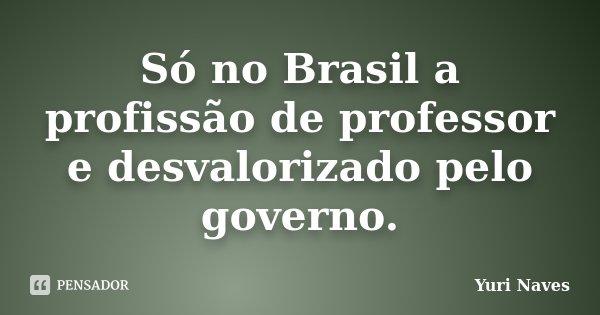 Só no Brasil a profissão de professor e desvalorizado pelo governo.... Frase de Yuri Naves.