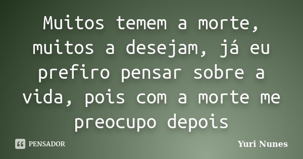 Muitos temem a morte, muitos a desejam, já eu prefiro pensar sobre a vida, pois com a morte me preocupo depois... Frase de Yuri Nunes.