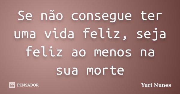 Se não consegue ter uma vida feliz, seja feliz ao menos na sua morte... Frase de Yuri Nunes.