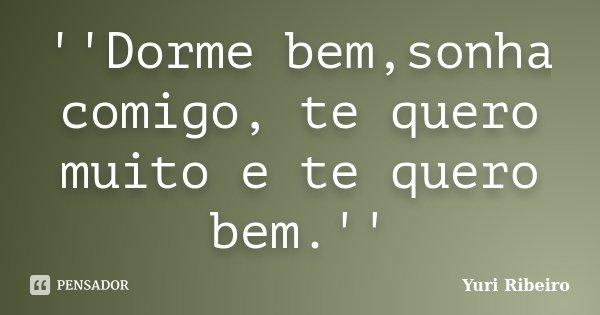 ''Dorme bem,sonha comigo, te quero muito e te quero bem.''... Frase de Yuri Ribeiro.