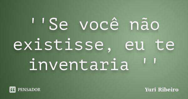 ''Se você não existisse, eu te inventaria ''... Frase de Yuri Ribeiro.