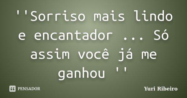 ''Sorriso mais lindo e encantador ... Só assim você já me ganhou ''... Frase de Yuri Ribeiro.