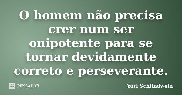 O homem não precisa crer num ser onipotente para se tornar devidamente correto e perseverante.... Frase de Yuri Schlindwein.