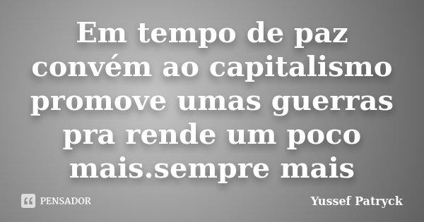Em tempo de paz convém ao capitalismo promove umas guerras pra rende um poco mais.sempre mais... Frase de Yussef Patryck.