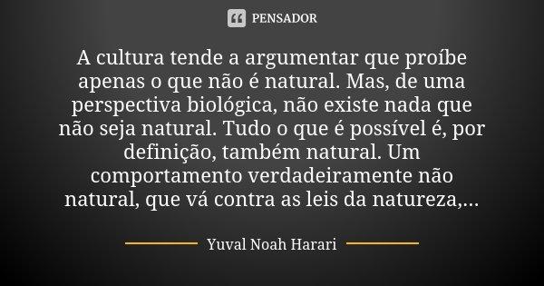 A cultura tende a argumentar que proíbe apenas o que não é natural. Mas, de uma perspectiva biológica, não existe nada que não seja natural. Tudo o que é possív... Frase de Yuval Noah Harari.
