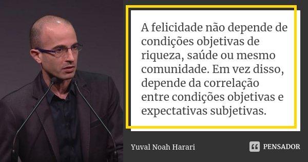 A felicidade não depende de condições objetivas de riqueza, saúde ou mesmo comunidade. Em vez disso, depende da correlação entre condições objetivas e expectati... Frase de Yuval Noah Harari.