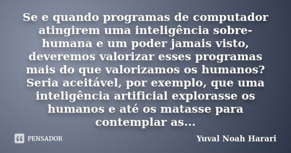 Se e quando programas de computador atingirem uma inteligência sobre-humana e um poder jamais visto, deveremos valorizar esses programas mais do que valorizamos... Frase de Yuval Noah Harari.