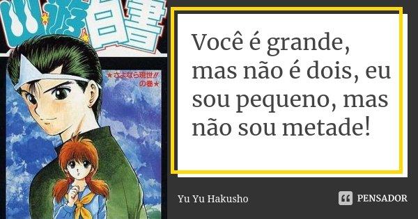 Você é Grande Mas Não é Dois Eu Yu Yu Hakusho