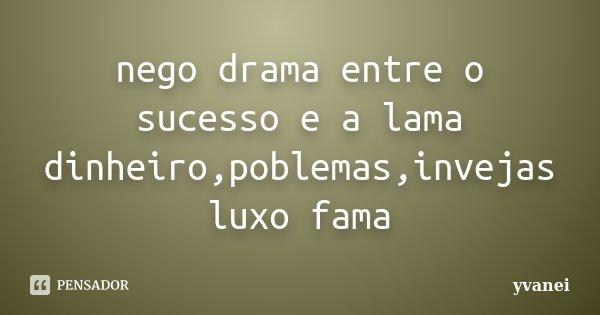 nego drama entre o sucesso e a lama dinheiro,poblemas,invejas luxo fama... Frase de yvanei.
