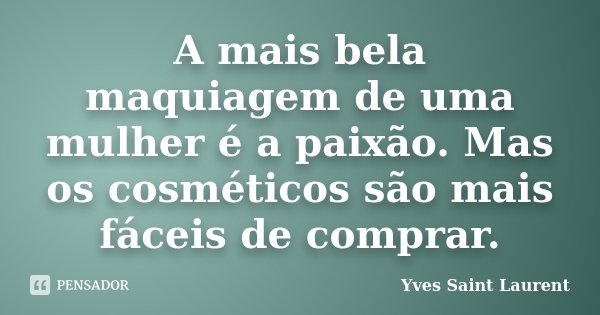 A mais bela maquiagem de uma mulher é a paixão. Mas os cosméticos são mais fáceis de comprar.... Frase de Yves Saint-Laurent.