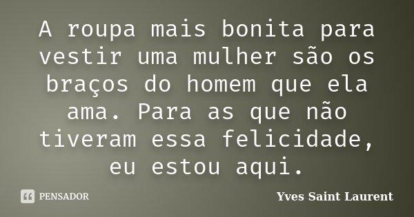 A roupa mais bonita para vestir uma mulher são os braços do homem que ela ama. Para as que não tiveram essa felicidade, eu estou aqui.... Frase de Yves Saint Laurent.