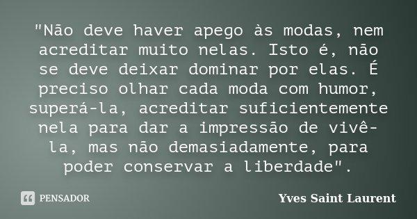 """""""Não deve haver apego às modas, nem acreditar muito nelas. Isto é, não se deve deixar dominar por elas. É preciso olhar cada moda com humor, superá-la, acr... Frase de Yves Saint Laurent."""