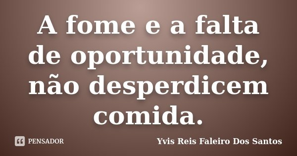 A fome e a falta de oportunidade, não desperdicem comida.... Frase de Yvis Reis Faleiro Dos Santos.