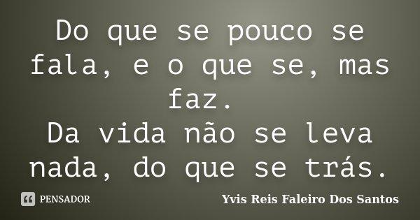 Do que se pouco se fala, e o que se, mas faz. Da vida não se leva nada, do que se trás.... Frase de Yvis Reis Faleiro Dos Santos.