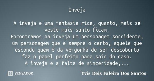 Inveja A inveja e uma fantasia rica, quanto, mais se veste mais santo ficam. Encontramos na inveja um personagem sorridente, um personagem que e sempre o certo,... Frase de Yvis Reis Faleiro Dos Santos.
