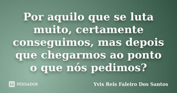Por aquilo que se luta muito, certamente conseguimos, mas depois que chegarmos ao ponto o que nós pedimos?... Frase de Yvis Reis Faleiro Dos Santos.