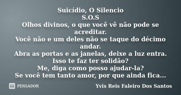 Suicídio, O Silencio S.O.S Olhos divinos, o que você vê não pode se acreditar. Você não e um deles não se taque do décimo andar. Abra as portas e as janelas, de... Frase de Yvis Reis Faleiro Dos Santos.