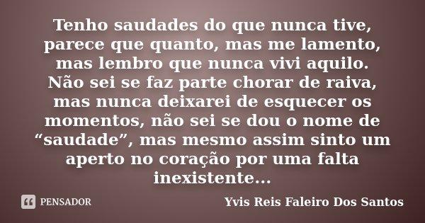 Tenho saudades do que nunca tive, parece que quanto, mas me lamento, mas lembro que nunca vivi aquilo. Não sei se faz parte chorar de raiva, mas nunca deixarei ... Frase de Yvis Reis Faleiro Dos Santos.