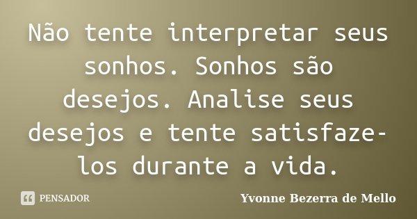 Não tente interpretar seus sonhos. Sonhos são desejos. Analise seus desejos e tente satisfaze-los durante a vida.... Frase de Yvonne Bezerra de Mello.