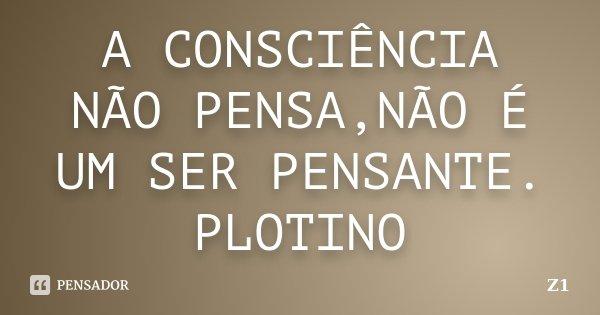 A CONSCIÊNCIA NÃO PENSA,NÃO É UM SER PENSANTE. PLOTINO... Frase de Z1.