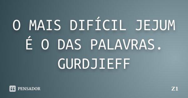 O MAIS DIFÍCIL JEJUM É O DAS PALAVRAS. GURDJIEFF... Frase de Z1.