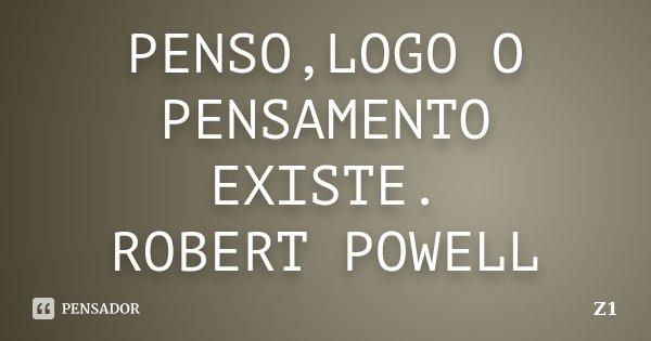 PENSO,LOGO O PENSAMENTO EXISTE. ROBERT POWELL... Frase de Z1.