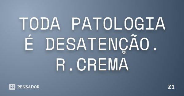 TODA PATOLOGIA É DESATENÇÃO. R.CREMA... Frase de Z1.