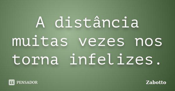 A distância muitas vezes nos torna infelizes.... Frase de ZABOTTO.