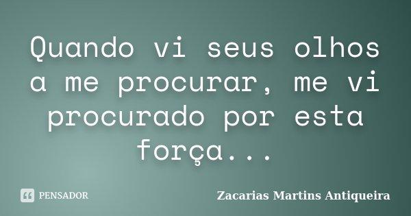 Quando vi seus olhos a me procurar, me vi procurado por esta força...... Frase de Zacarias Martins Antiqueira.